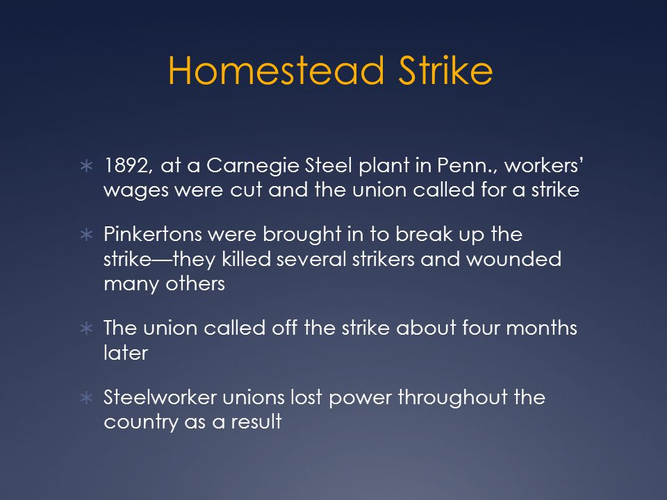 Homestead Strike  1892, at a Carnegie Steel plant in Penn., workers' wages were cut and the union called for a strike  Pinkertons were brought in to break up the strike—they killed several strikers and wounded many others  The union called off the strike about four months later  Steelworker unions lost power throughout the country as a result