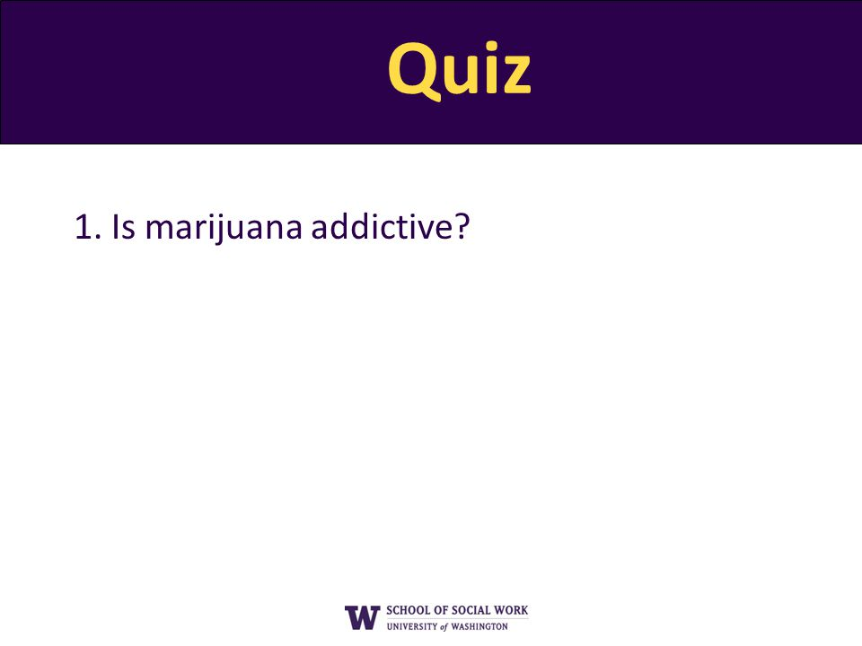 Quiz 1. Is marijuana addictive