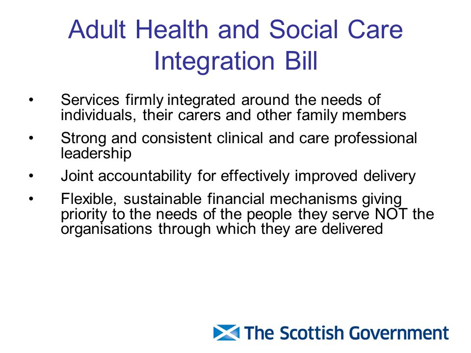 Adult Health and Social Care Integration Bill Services firmly integrated around the needs of individuals, their carers and other family members Strong and consistent clinical and care professional leadership Joint accountability for effectively improved delivery Flexible, sustainable financial mechanisms giving priority to the needs of the people they serve NOT the organisations through which they are delivered