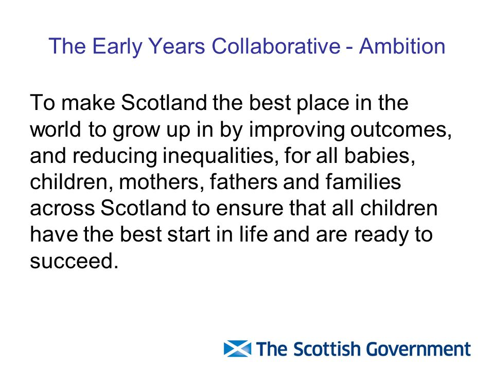 The Early Years Collaborative - Ambition To make Scotland the best place in the world to grow up in by improving outcomes, and reducing inequalities, for all babies, children, mothers, fathers and families across Scotland to ensure that all children have the best start in life and are ready to succeed.