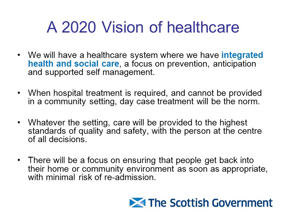 A 2020 Vision of healthcare We will have a healthcare system where we have integrated health and social care, a focus on prevention, anticipation and supported self management.