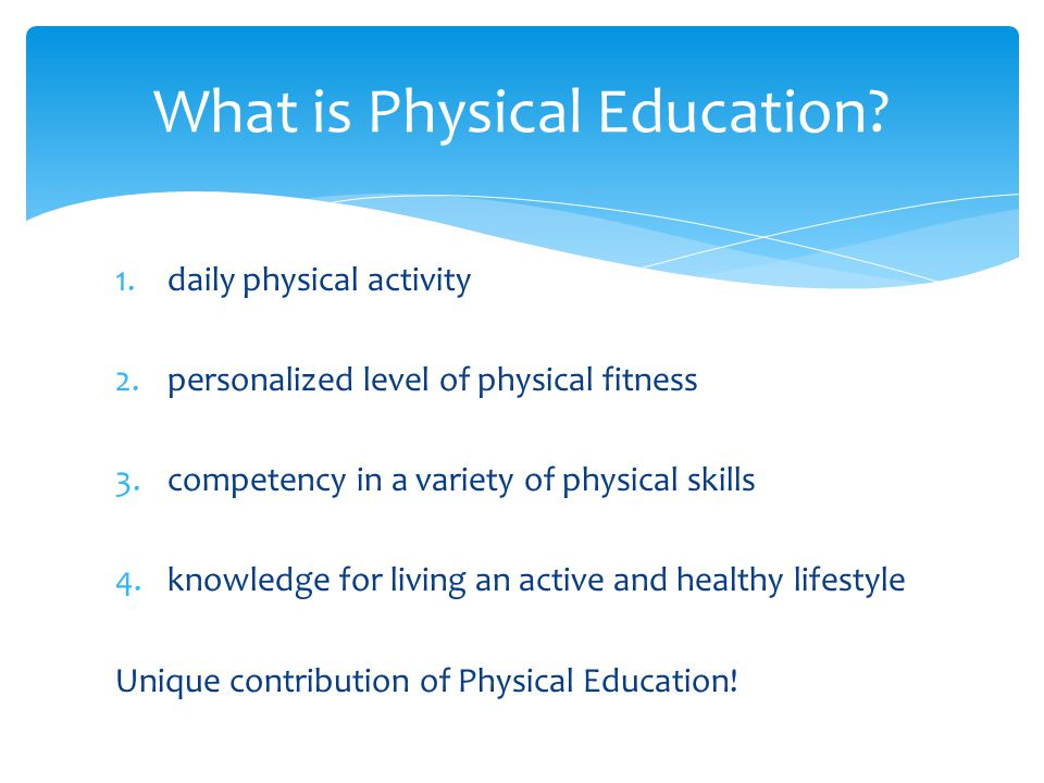 1.daily physical activity 2.personalized level of physical fitness 3.competency in a variety of physical skills 4.knowledge for living an active and healthy lifestyle Unique contribution of Physical Education.