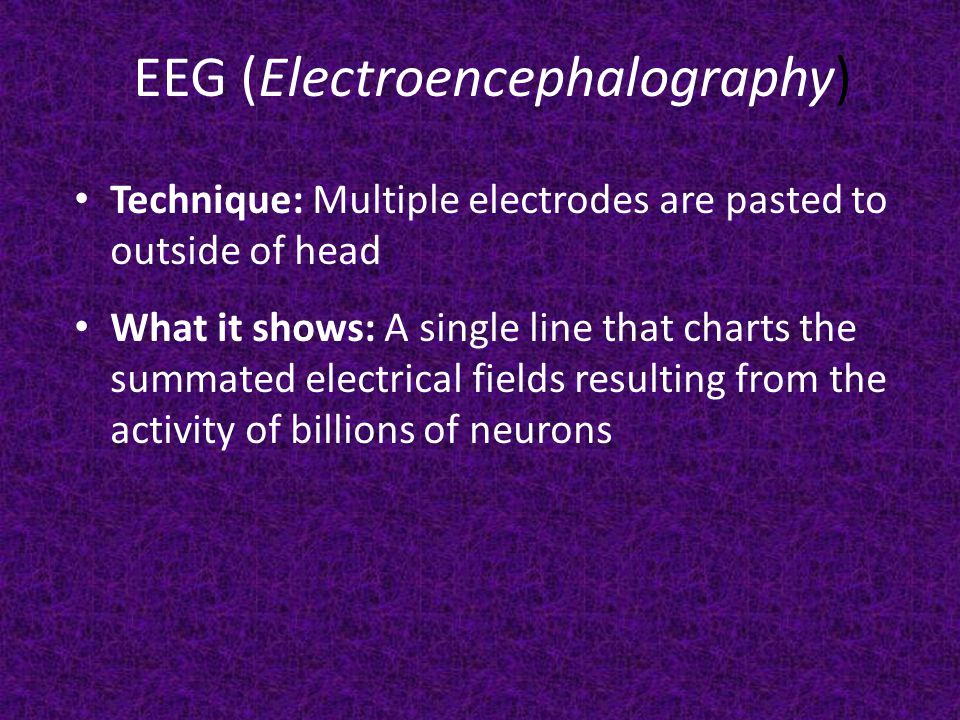 EEG (Electroencephalography) Technique: Multiple electrodes are pasted to outside of head What it shows: A single line that charts the summated electrical fields resulting from the activity of billions of neurons