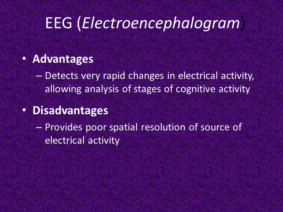 EEG (Electroencephalogram) Advantages – Detects very rapid changes in electrical activity, allowing analysis of stages of cognitive activity Disadvantages – Provides poor spatial resolution of source of electrical activity