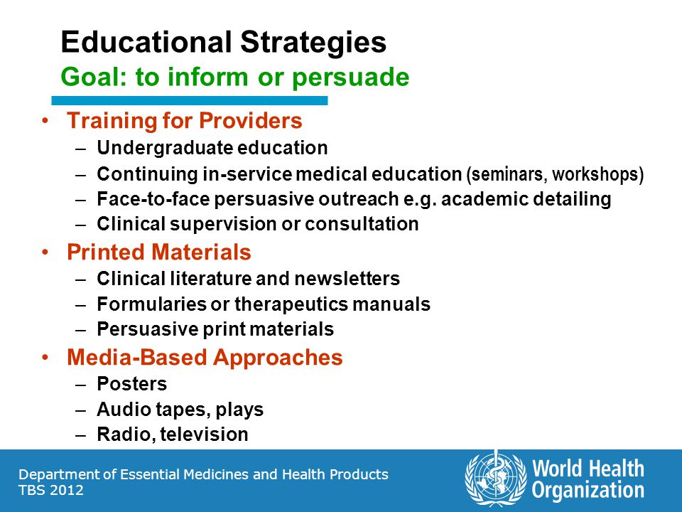Department of Essential Medicines and Health Products TBS 2012 Educational Strategies Goal: to inform or persuade Training for Providers –Undergraduate education –Continuing in-service medical education (seminars, workshops) –Face-to-face persuasive outreach e.g.
