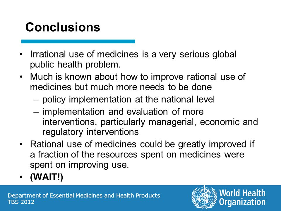 Department of Essential Medicines and Health Products TBS 2012 Conclusions Irrational use of medicines is a very serious global public health problem.