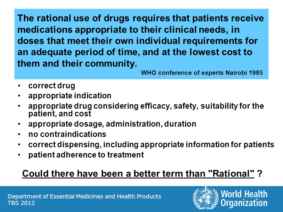 Department of Essential Medicines and Health Products TBS 2012 The rational use of drugs requires that patients receive medications appropriate to their clinical needs, in doses that meet their own individual requirements for an adequate period of time, and at the lowest cost to them and their community.