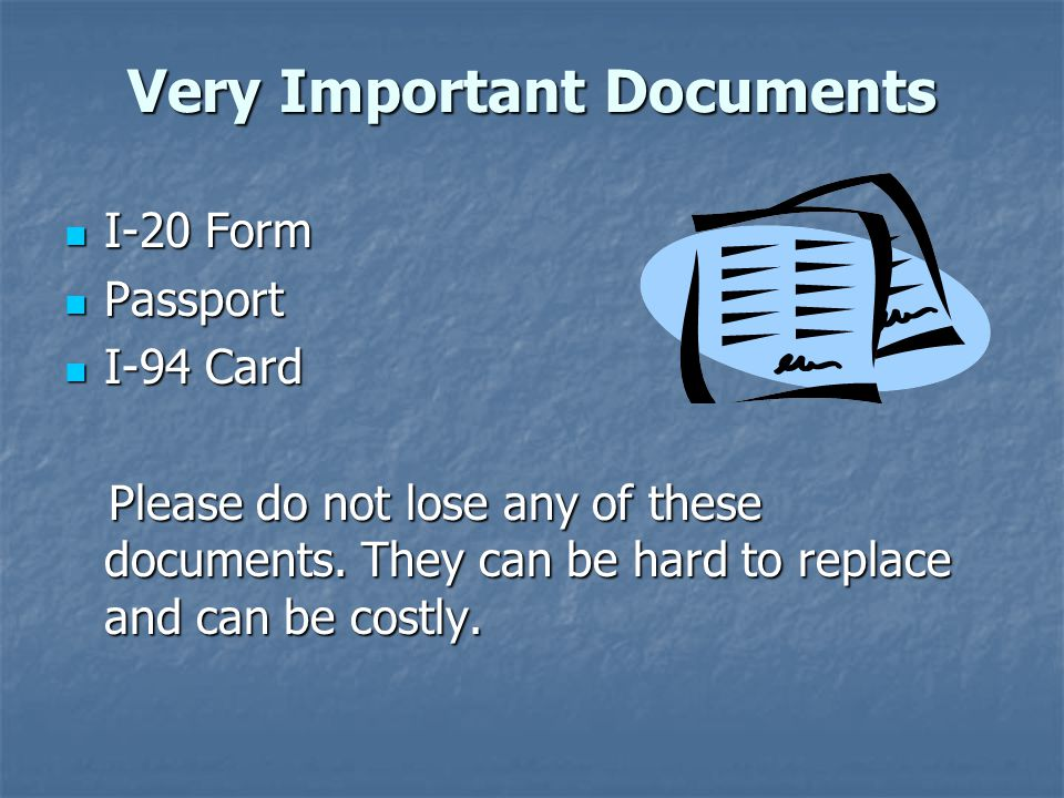 Very Important Documents I-20 Form I-20 Form Passport Passport I-94 Card I-94 Card Please do not lose any of these documents.
