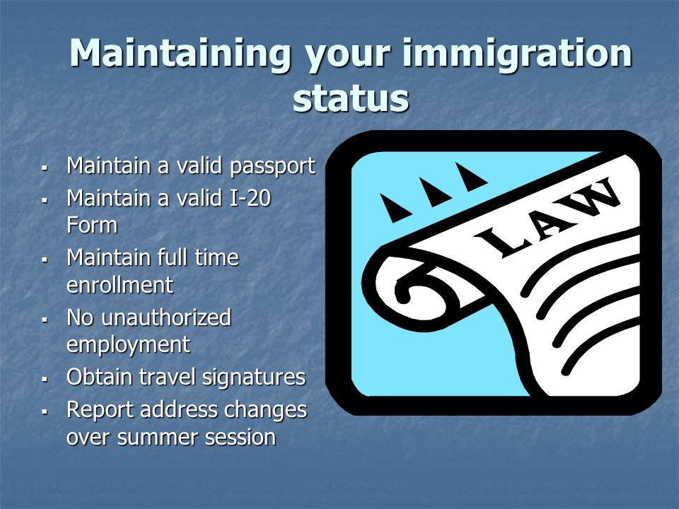 Maintaining your immigration status  Maintain a valid passport  Maintain a valid I-20 Form  Maintain full time enrollment  No unauthorized employment  Obtain travel signatures  Report address changes over summer session