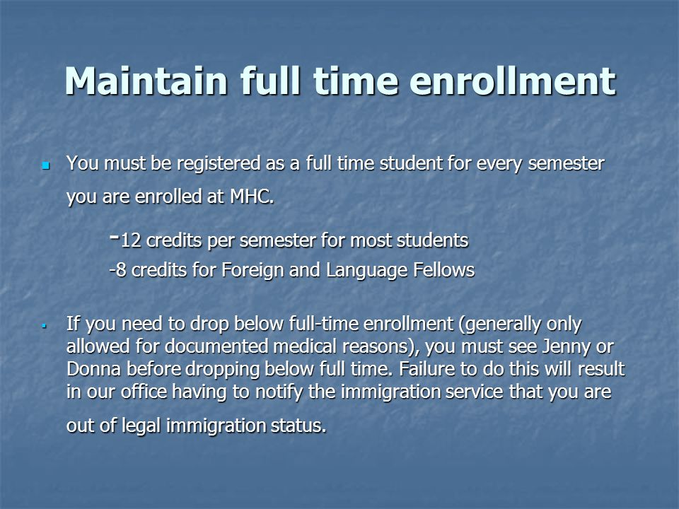 Maintain full time enrollment You must be registered as a full time student for every semester you are enrolled at MHC.
