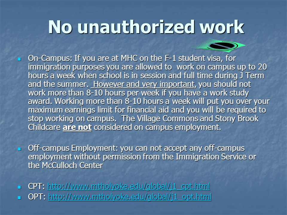 No unauthorized work On-Campus: If you are at MHC on the F-1 student visa, for immigration purposes you are allowed to work on campus up to 20 hours a week when school is in session and full time during J Term and the summer.
