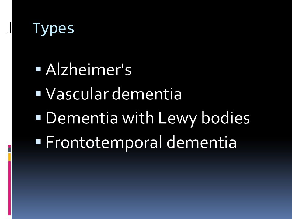 Types  Alzheimer s  Vascular dementia  Dementia with Lewy bodies  Frontotemporal dementia