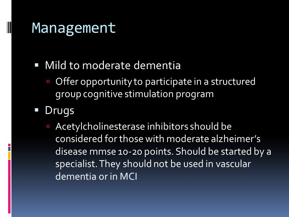 Management  Mild to moderate dementia  Offer opportunity to participate in a structured group cognitive stimulation program  Drugs  Acetylcholinesterase inhibitors should be considered for those with moderate alzheimer's disease mmse points.