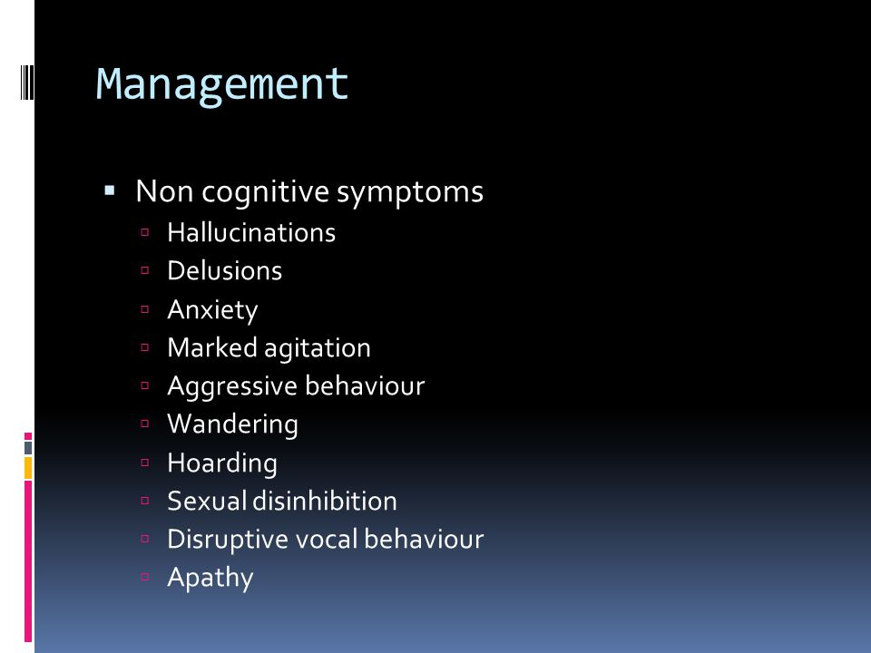 Management  Non cognitive symptoms  Hallucinations  Delusions  Anxiety  Marked agitation  Aggressive behaviour  Wandering  Hoarding  Sexual disinhibition  Disruptive vocal behaviour  Apathy