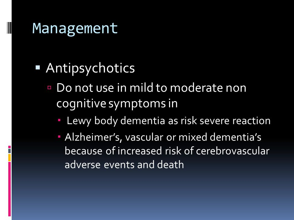Management  Antipsychotics  Do not use in mild to moderate non cognitive symptoms in  Lewy body dementia as risk severe reaction  Alzheimer's, vascular or mixed dementia's because of increased risk of cerebrovascular adverse events and death