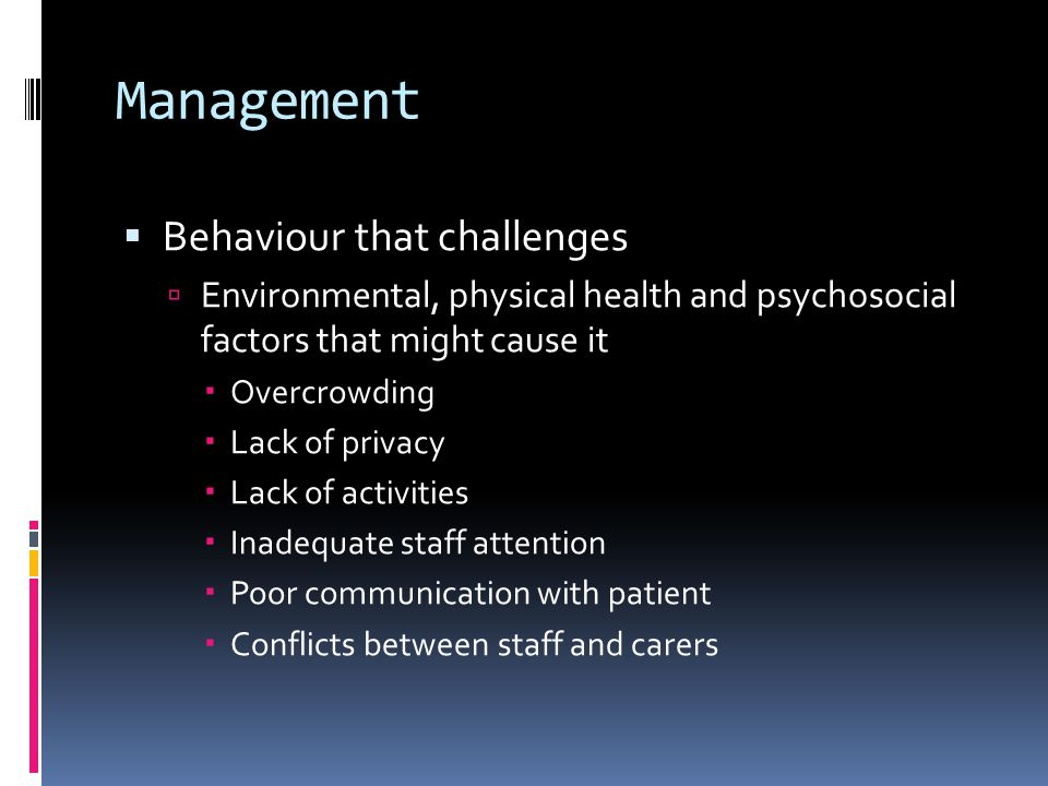 Management  Behaviour that challenges  Environmental, physical health and psychosocial factors that might cause it  Overcrowding  Lack of privacy  Lack of activities  Inadequate staff attention  Poor communication with patient  Conflicts between staff and carers