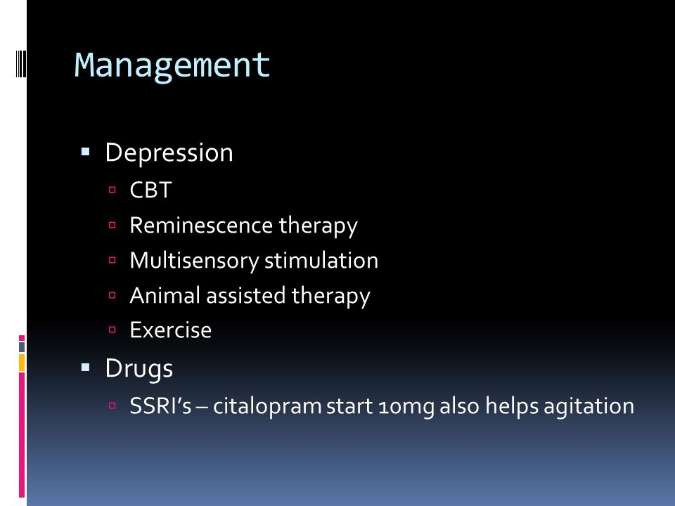Management  Depression  CBT  Reminescence therapy  Multisensory stimulation  Animal assisted therapy  Exercise  Drugs  SSRI's – citalopram start 10mg also helps agitation