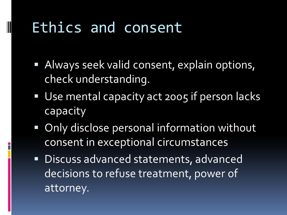 Ethics and consent  Always seek valid consent, explain options, check understanding.