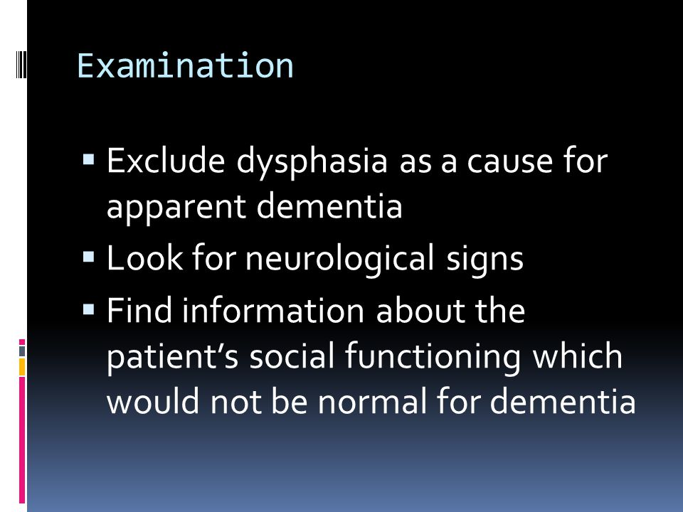Examination  Exclude dysphasia as a cause for apparent dementia  Look for neurological signs  Find information about the patient's social functioning which would not be normal for dementia