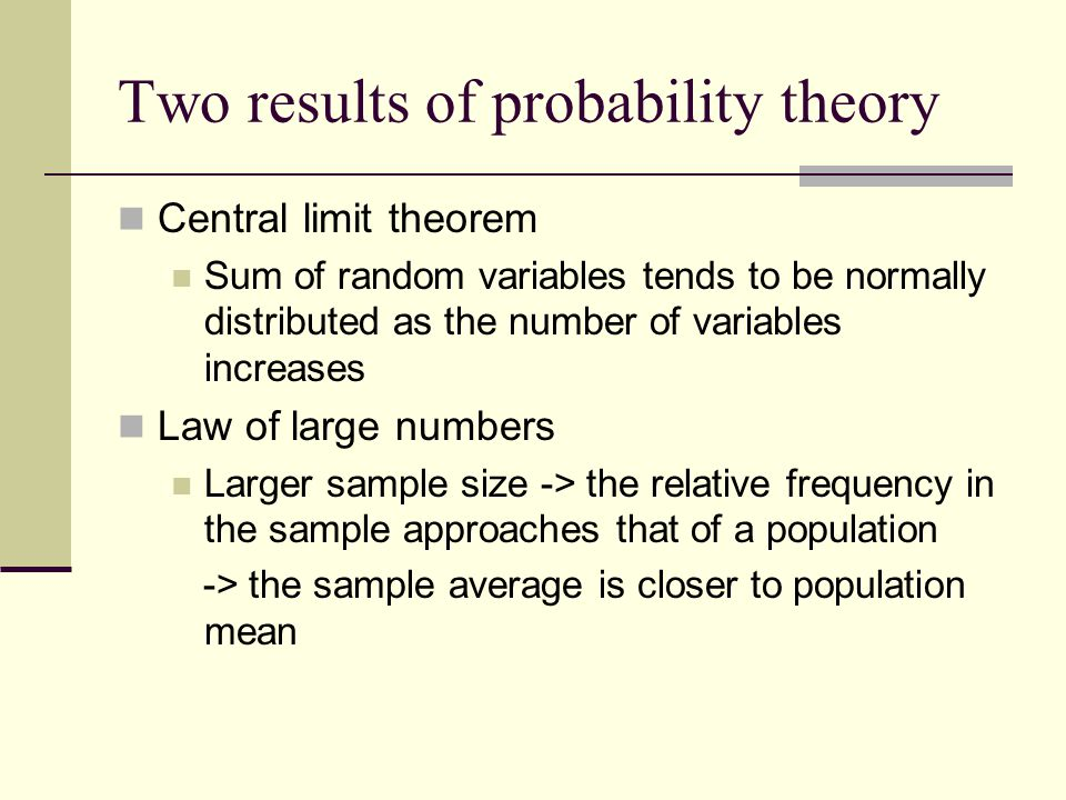 Two results of probability theory Central limit theorem Sum of random variables tends to be normally distributed as the number of variables increases Law of large numbers Larger sample size -> the relative frequency in the sample approaches that of a population -> the sample average is closer to population mean