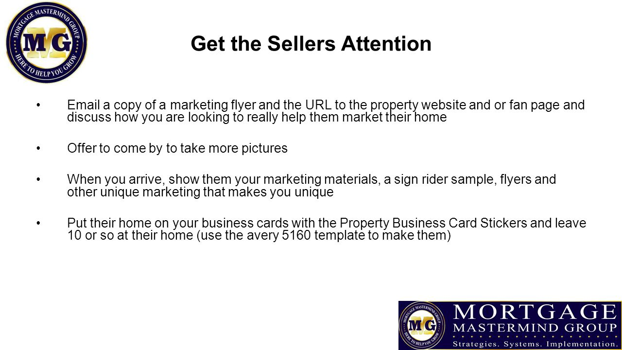 a copy of a marketing flyer and the URL to the property website and or fan page and discuss how you are looking to really help them market their home Offer to come by to take more pictures When you arrive, show them your marketing materials, a sign rider sample, flyers and other unique marketing that makes you unique Put their home on your business cards with the Property Business Card Stickers and leave 10 or so at their home (use the avery 5160 template to make them)