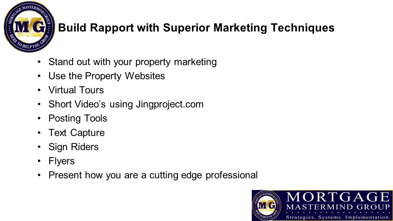 Build Rapport with Superior Marketing Techniques Stand out with your property marketing Use the Property Websites Virtual Tours Short Video's using Jingproject.com Posting Tools Text Capture Sign Riders Flyers Present how you are a cutting edge professional