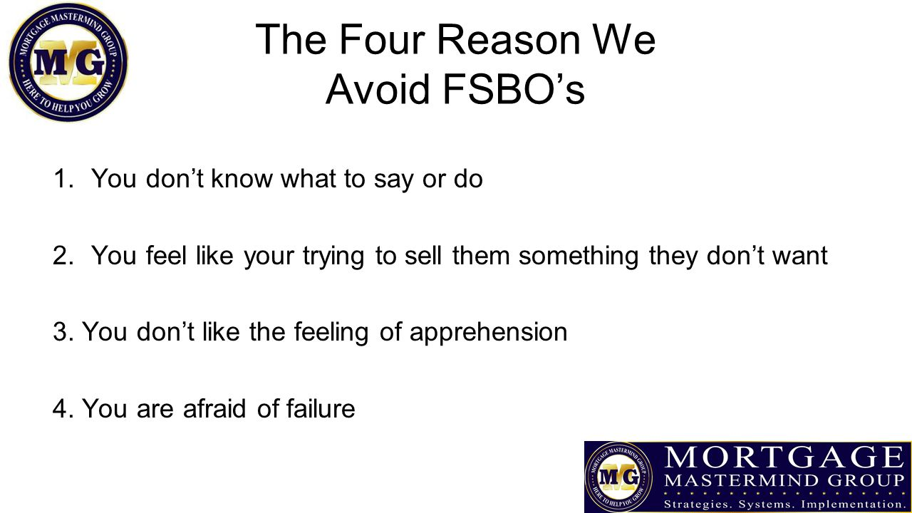 The Four Reason We Avoid FSBO's 1.You don't know what to say or do 2.You feel like your trying to sell them something they don't want 3.