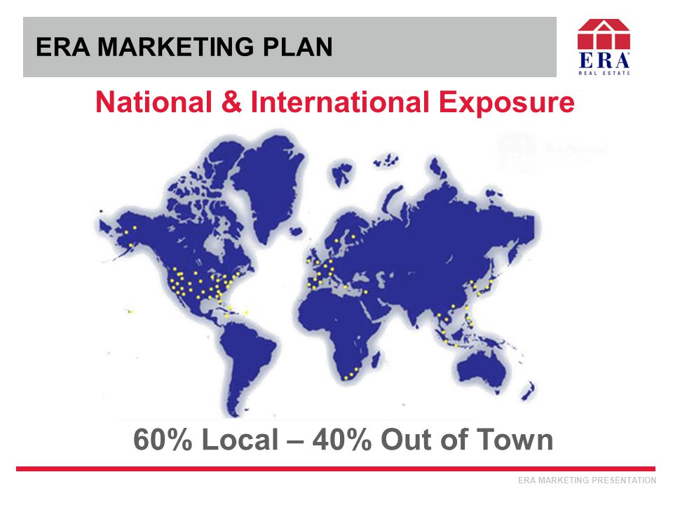 ERA MARKETING PLAN National & International Exposure 60% Local – 40% Out of Town ERA MARKETING PRESENTATION