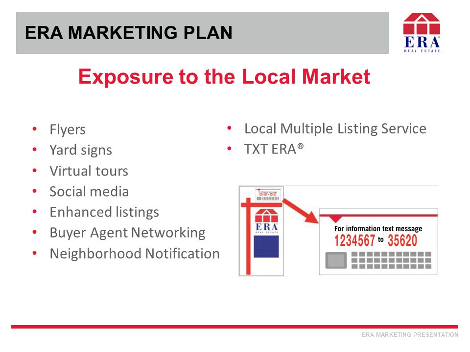 ERA MARKETING PLAN Exposure to the Local Market ERA MARKETING PRESENTATION Flyers Yard signs Virtual tours Social media Enhanced listings Buyer Agent Networking Neighborhood Notification Local Multiple Listing Service TXT ERA®
