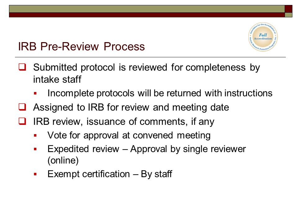 IRB Pre-Review Process  Submitted protocol is reviewed for completeness by intake staff  Incomplete protocols will be returned with instructions  Assigned to IRB for review and meeting date  IRB review, issuance of comments, if any  Vote for approval at convened meeting  Expedited review – Approval by single reviewer (online)  Exempt certification – By staff