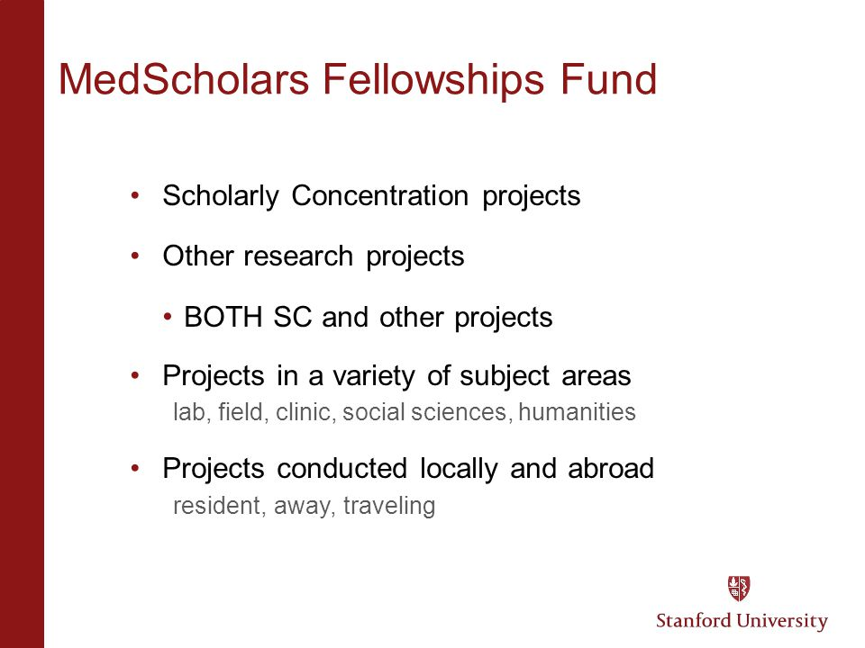 MedScholars Fellowships Fund Scholarly Concentration projects Other research projects BOTH SC and other projects Projects in a variety of subject areas lab, field, clinic, social sciences, humanities Projects conducted locally and abroad resident, away, traveling