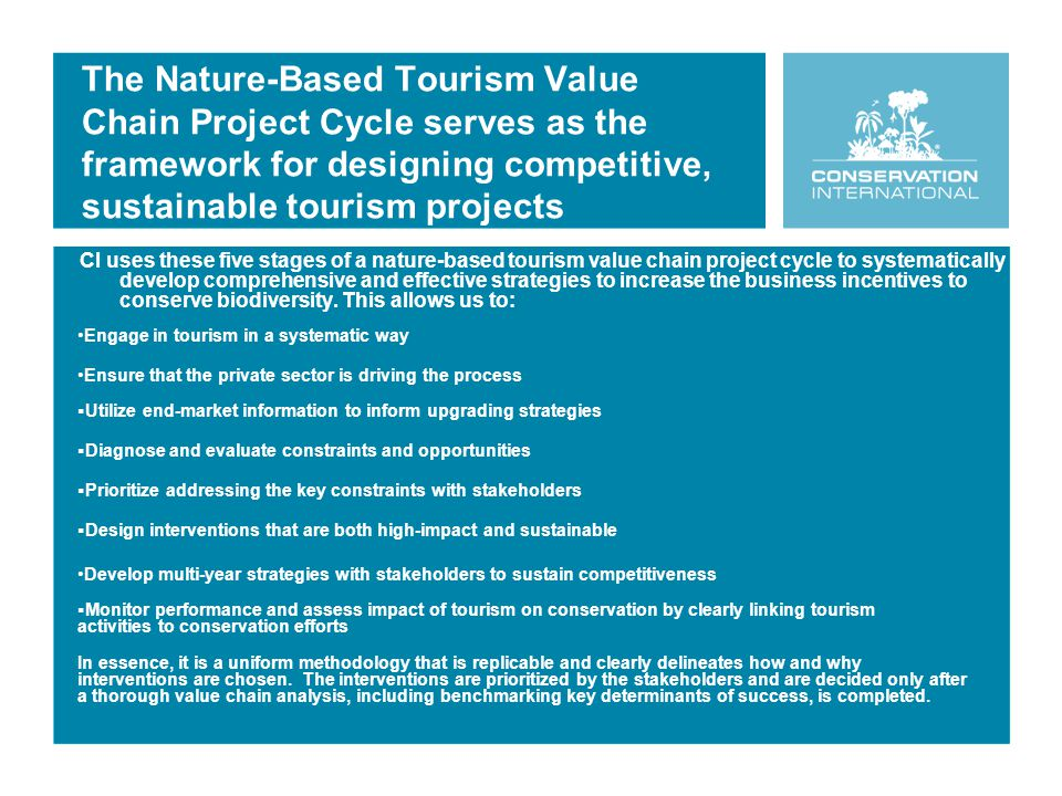 The Nature-Based Tourism Value Chain Project Cycle serves as the framework for designing competitive, sustainable tourism projects CI uses these five stages of a nature-based tourism value chain project cycle to systematically develop comprehensive and effective strategies to increase the business incentives to conserve biodiversity.