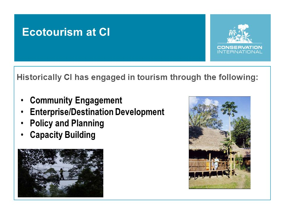 Ecotourism at CI Historically CI has engaged in tourism through the following: Community Engagement Enterprise/Destination Development Policy and Planning Capacity Building