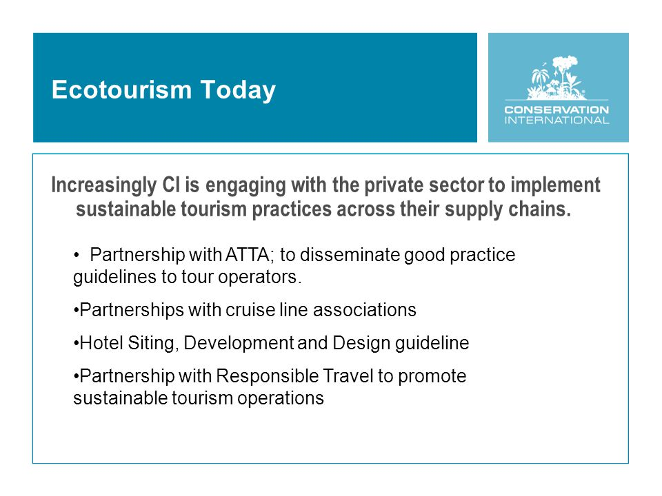 Ecotourism Today Increasingly CI is engaging with the private sector to implement sustainable tourism practices across their supply chains.