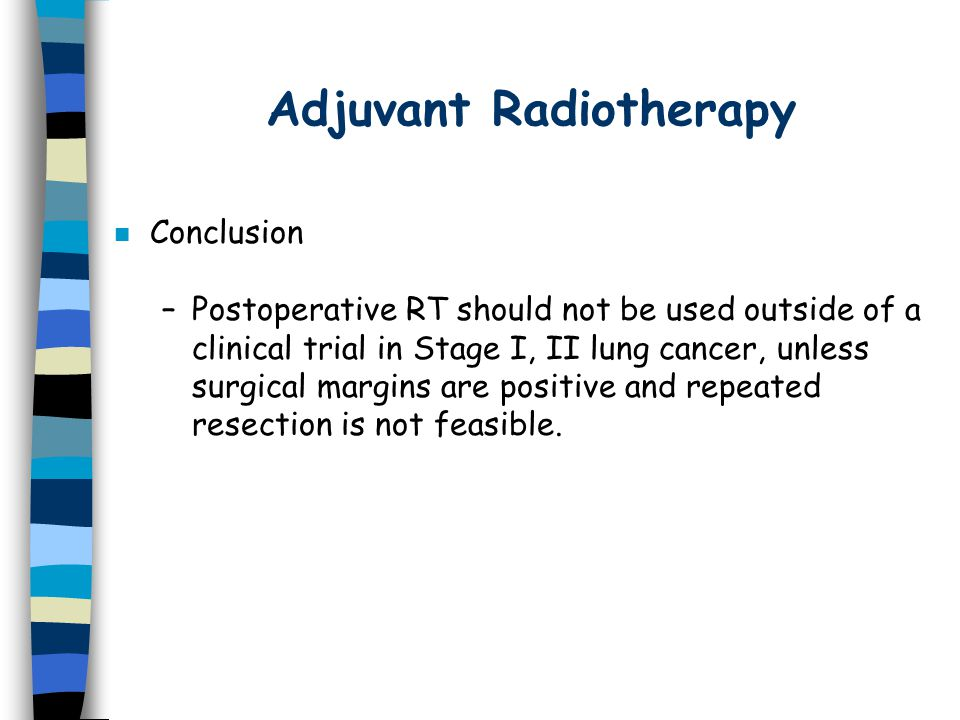 Adjuvant Radiotherapy n Conclusion –Postoperative RT should not be used outside of a clinical trial in Stage I, II lung cancer, unless surgical margins are positive and repeated resection is not feasible.