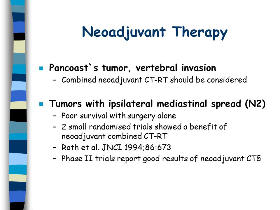 Neoadjuvant Therapy n Pancoast`s tumor, vertebral invasion –Combined neoadjuvant CT-RT should be considered n Tumors with ipsilateral mediastinal spread (N2) –Poor survival with surgery alone –2 small randomised trials showed a benefit of neoadjuvant combined CT-RT –Roth et al.