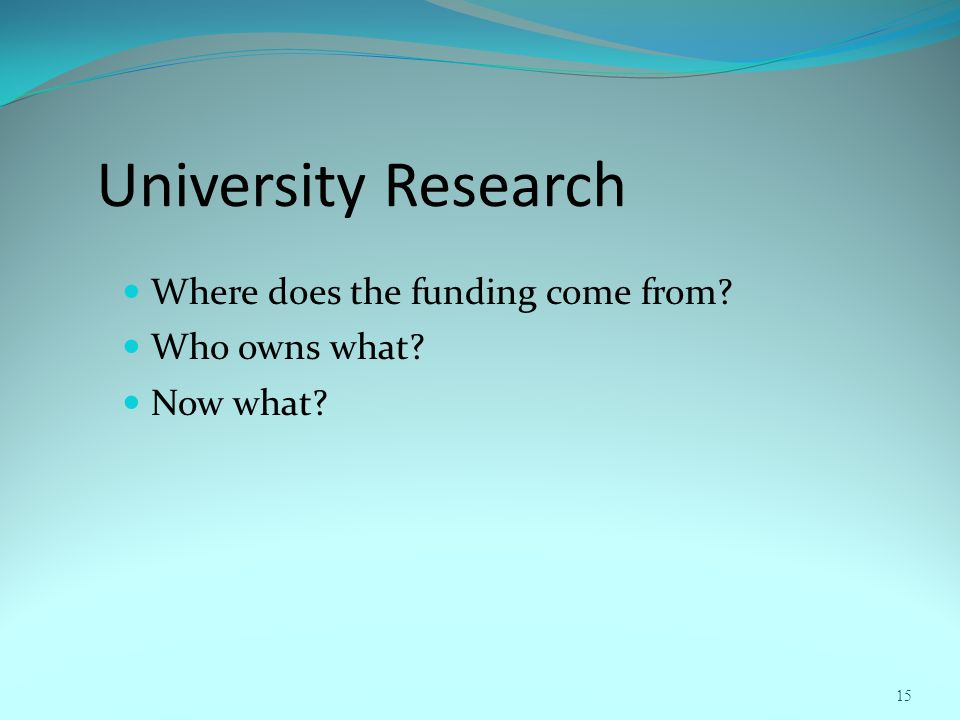 University Research Where does the funding come from Who owns what Now what 15