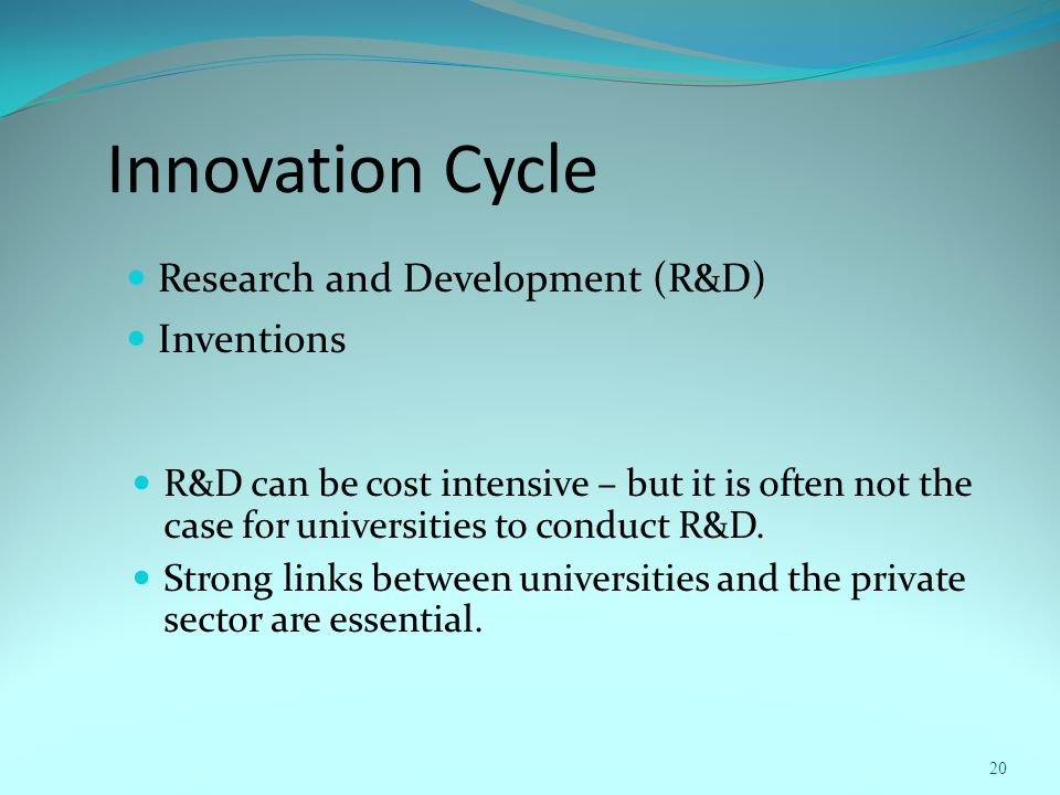 Innovation Cycle Research and Development (R&D) Inventions 20 R&D can be cost intensive – but it is often not the case for universities to conduct R&D.