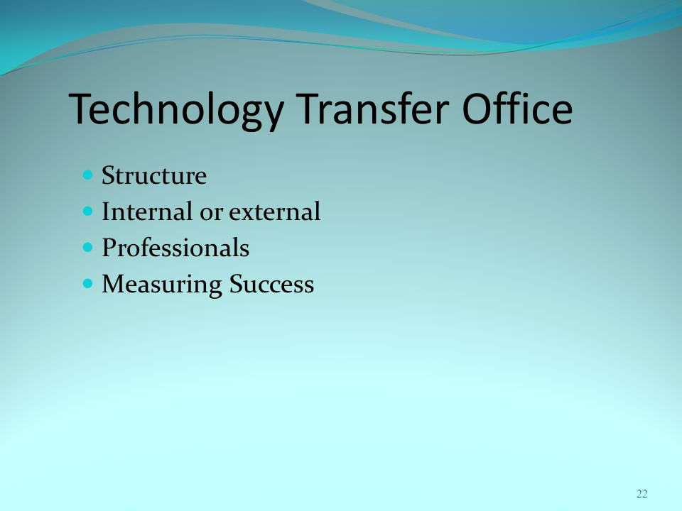 Technology Transfer Office Structure Internal or external Professionals Measuring Success 22