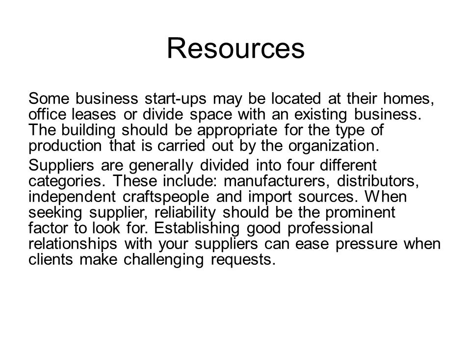 Resources Some business start-ups may be located at their homes, office leases or divide space with an existing business.