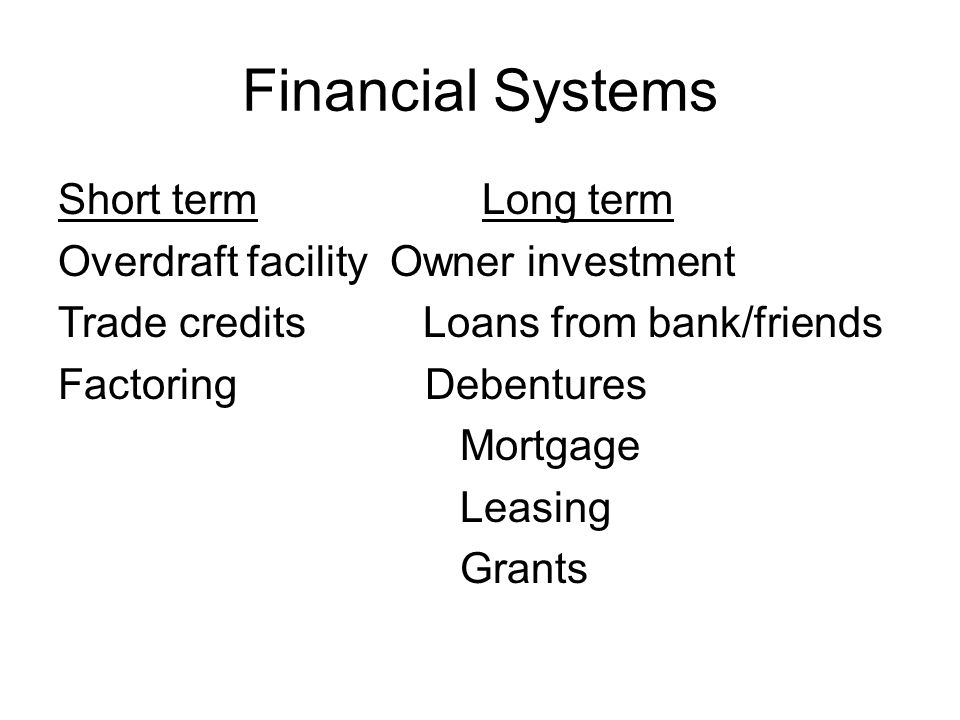 Financial Systems Short term Long term Overdraft facility Owner investment Trade credits Loans from bank/friends Factoring Debentures Mortgage Leasing Grants