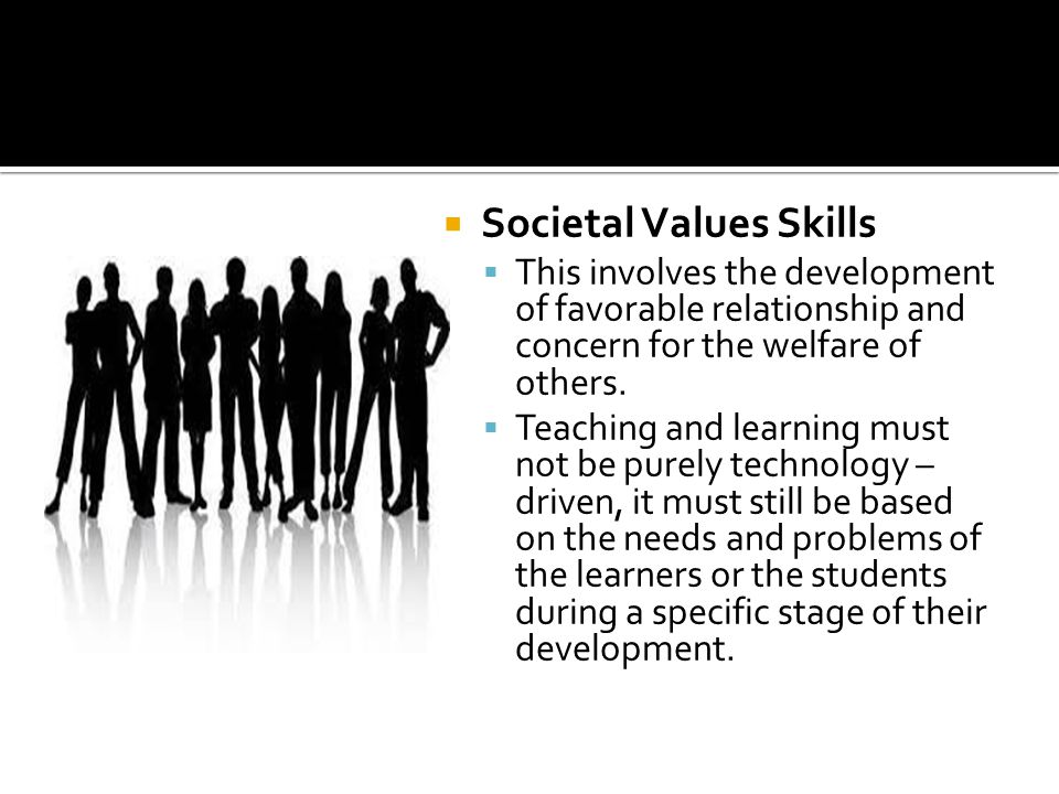  Societal Values Skills  This involves the development of favorable relationship and concern for the welfare of others.