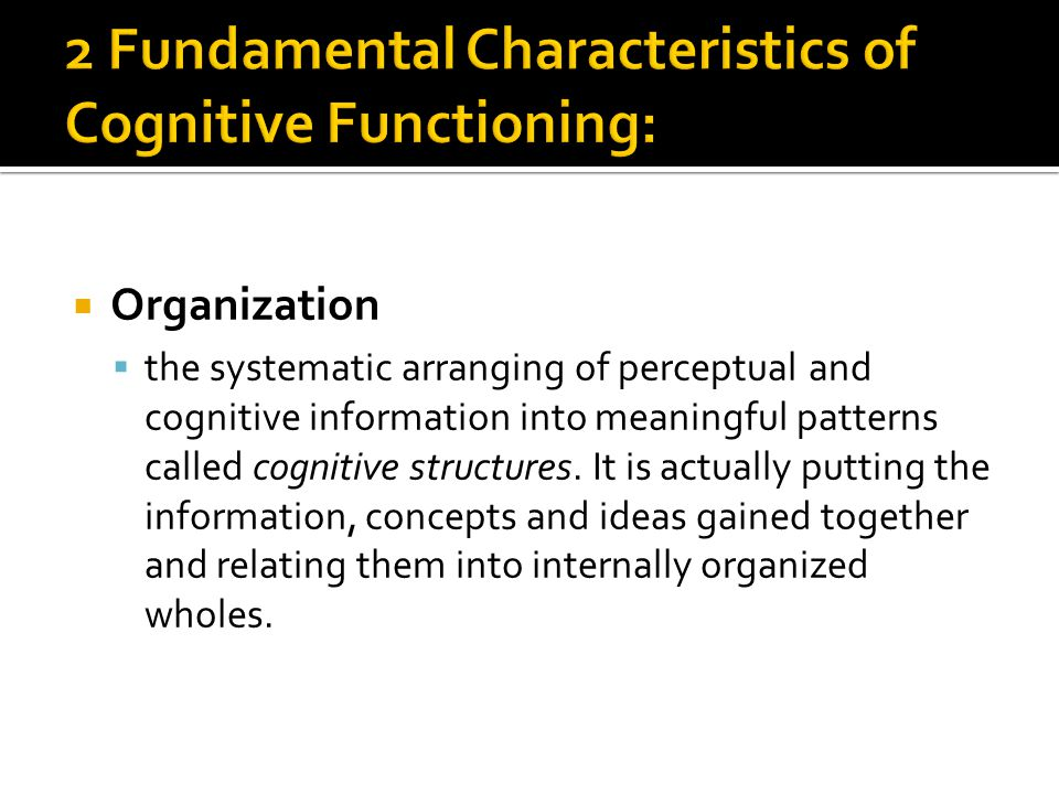  Organization  the systematic arranging of perceptual and cognitive information into meaningful patterns called cognitive structures.