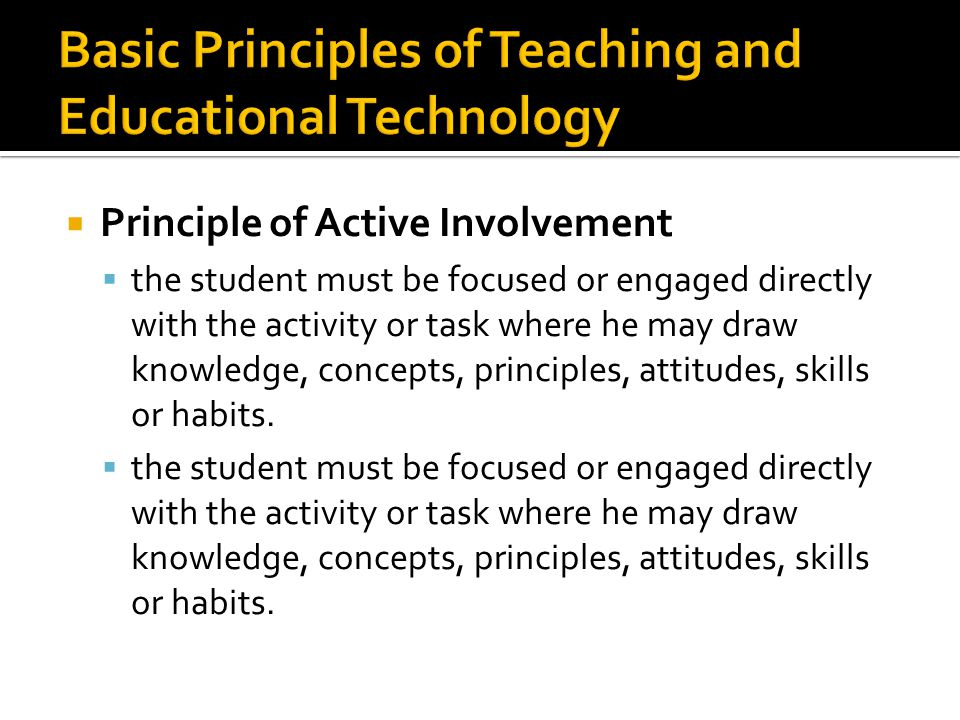  Principle of Active Involvement  the student must be focused or engaged directly with the activity or task where he may draw knowledge, concepts, principles, attitudes, skills or habits.