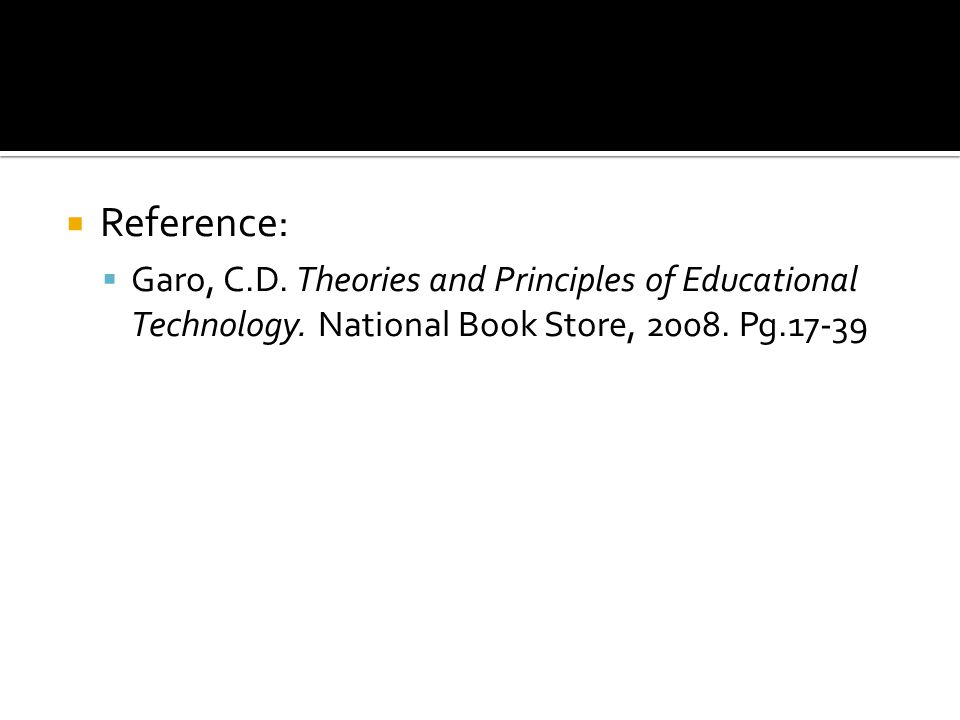  Reference:  Garo, C.D. Theories and Principles of Educational Technology.