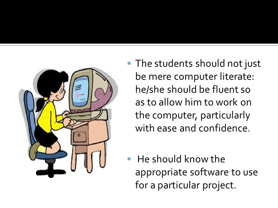  The students should not just be mere computer literate: he/she should be fluent so as to allow him to work on the computer, particularly with ease and confidence.