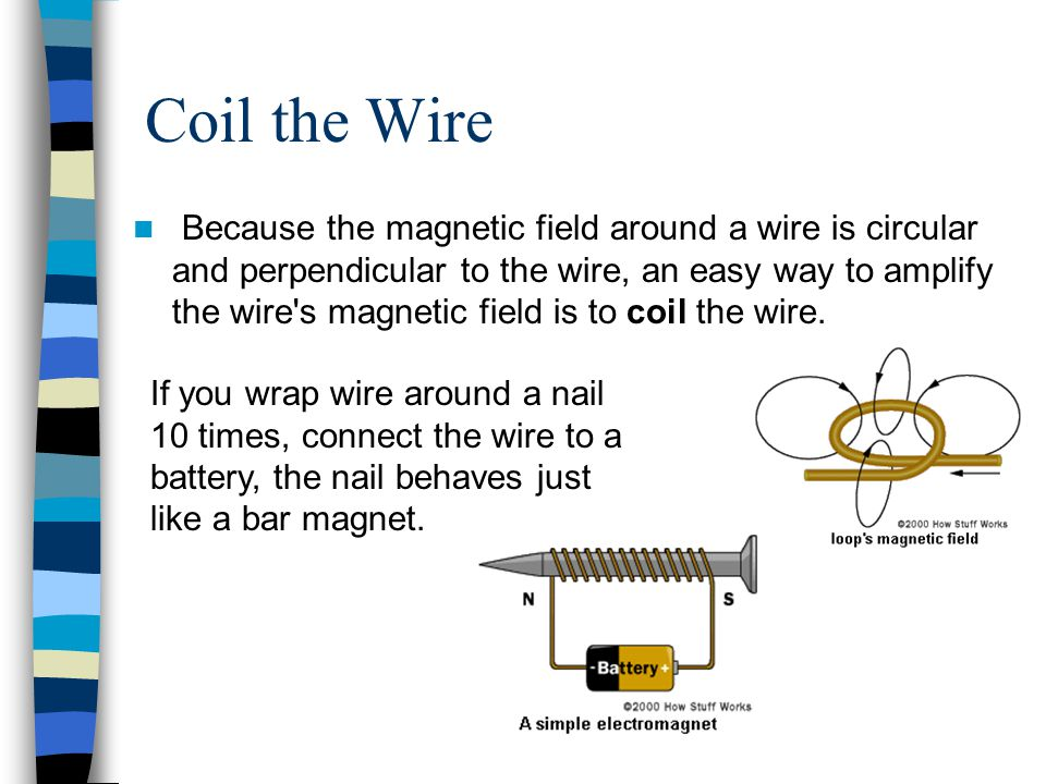 Coil the Wire Because the magnetic field around a wire is circular and perpendicular to the wire, an easy way to amplify the wire s magnetic field is to coil the wire.