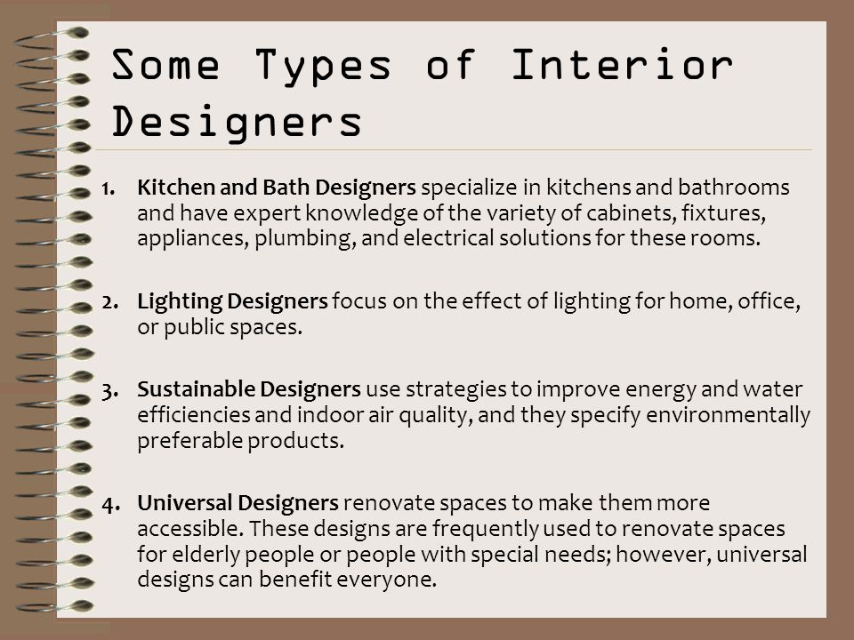 4 Some Types of Interior Designers 1.Kitchen and Bath Designers specialize in kitchens and bathrooms and have expert knowledge of the variety of cabinets ...