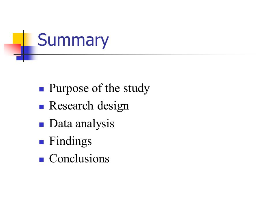 Summary Purpose of the study Research design Data analysis Findings Conclusions