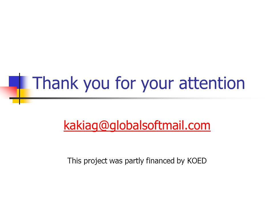 Thank you for your attention kakiag@globalsoftmail.com This project was partly financed by KOED